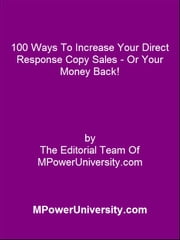 100 Ways To Increase Your Direct Response Copy Sales - Or Your Money Back! ebook by Editorial Team Of MPowerUniversity.com