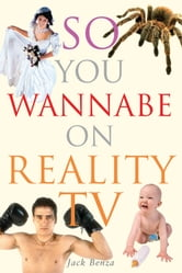 So You Wannabe on Reality TV ebook by Jack Benza