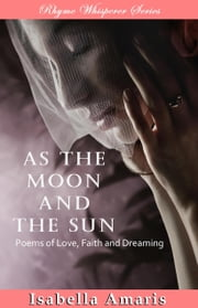 As The Moon And The Sun: Poems Of Love, Faith And Dreaming ebook by Isabella Amaris