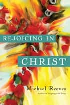Rejoicing in Christ ebook by Michael Reeves