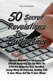 50 Secret Revelations To Budgeting - This Handbook Will Let You Learn The Ultimate Budgeting Tips You Need, The Effective Budgeting Tools That Work, Saving Money On Groceries, Teaching Kids To Save Money And Tips To Save Money! ebook by Linda A. Burlingame