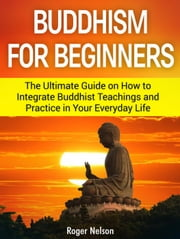 Buddhism for Beginners: The Ultimate Guide on How to Integrate Buddhist Teachings and Practice in Your Everyday Life ebook by Kobo.Web.Store.Products.Fields.ContributorFieldViewModel