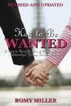 How to Be Wanted: A Guide to Using the Law of Attraction for Better Relationships, Dating, Love and Romance (Revised and Updated) ebook by Romy Miller