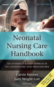 Neonatal Nursing Care Handbook, Second Edition - An Evidence-Based Approach to Conditions and Procedures ebook by Carole Kenner, PhD, RNC-NIC, NNP, FAAN,Judy Lott, DSN, RN, BC-NNP, FAAN