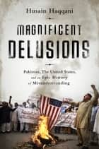 Magnificent Delusions - Pakistan, the United States, and an Epic History of Misunderstanding ebook by Husain Haqqani