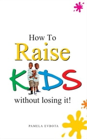 How to Raise Kids Without Loosing It ebook by Pamela Evbota
