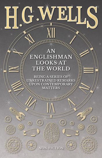 An Englishman Looks at the World - Being a Series of Unrestrained Remarks Upon Contemporary Matters eBook by H. G. Wells