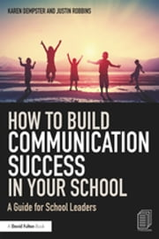 How to Build Communication Success in Your School - A Guide for School Leaders ebook by Karen Dempster, Justin Robbins