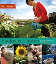 Backyard Roots - Lessons on Living Local from 35 Urban Farmers ebook by Lori Eanes