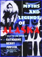 Myths and Legends of Alaska (Illustrations) ebook by Various, Katharine Berry Judson