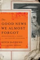 The Good News We Almost Forgot ebook by Kevin L. DeYoung