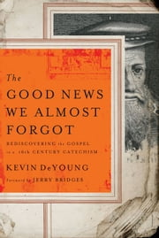The Good News We Almost Forgot - Rediscovering the Gospel in a 16th Century Catechism ebook by Kevin L. DeYoung