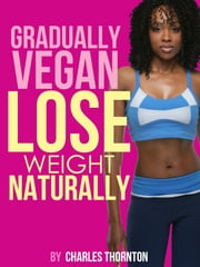 Gradually Vegan Lose Weight Naturally ebook by Charles Thornton