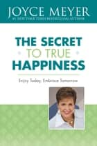 The Secret to True Happiness - Enjoy Today, Embrace Tomorrow ebook by Joyce Meyer