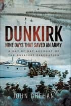 Dunkirk: Nine Days That Saved An Army - A Day-by-Day Account of the Greatest Evacuation ebook by