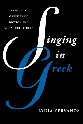 Singing in Greek - A Guide to Greek Lyric Diction and Vocal Repertoire ebook by Lydía Zervanos