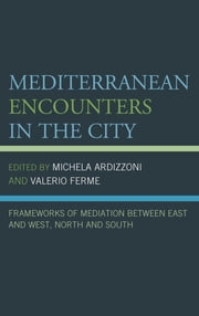 Mediterranean Encounters in the City - Frameworks of Mediation Between East and West, North and South ebook by Michela Ardizzoni,Valerio Ferme,Guillaume Bernardi,Nabil Echchaibi,Valentina Fulginiti,Valérie Orlando,Mary Vogl,G. Carole Woodall