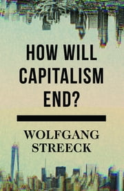 How Will Capitalism End? - Essays on a Failing System ebook by Wolfgang Streeck