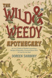 The Wild & Weedy Apothecary: An A to Z Book of Herbal Concoctions, Recipes & Remedies, Practical Know-How & Food for the Soul ebook by Doreen Shababy