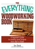 The Everything Woodworking Book: A Beginner's Guide To Creating Great Projects From Start To Finish ebook by Jim Stack