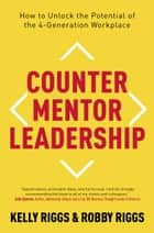 Counter Mentor Leadership - How to Unlock the Potential of the 4-Generation Workplace ebook by Kelly Riggs, Robby Riggs