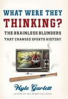 What Were They Thinking? - The Brainless Blunders That Changed Sports History ebook by Kyle Garlett
