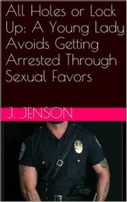 All Holes or Lock Up: A Young Lady Avoids Getting Arrested Through Sexual Favors ebook by J. Jenson