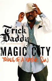 Magic City - Trials of a Native Son ebook by Trick Daddy,Peter Bailey