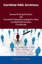 Certified SOA Architect Secrets To Acing The Exam and Successful Finding And Landing Your Next Certified SOA Architect Certified Job ebook by Manuel Clemons