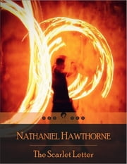 The Scarlet Letter: The Story of Hester Prynne, Who Conceives a Daughter Through an Adulterous Affair and Struggles to Create a New Life of Repentance and Dignity ebook by Nathaniel Hawthorne