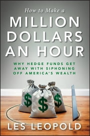 How to Make a Million Dollars an Hour - Why Hedge Funds Get Away with Siphoning Off America's Wealth ebook by Les Leopold