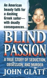 Blind Passion - A True Story of Seduction, Obsession, and Murder ebook by John Glatt