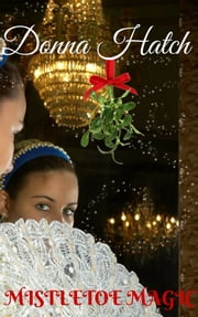 Mistletoe Magic, A Christmas Regency Short Story ebook by Donna Hatch