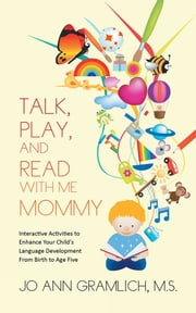 Talk, Play, and Read with Me Mommy - Interactive Activities to Enhance Your Child's Language Development From Birth to Age Five ebook by Jo Ann Gramlich, M.S.