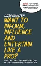 Want to Inform, Influence and Entertain like a Pro? Simply Recognize The Seven Deadly Sins of Public Speaking And Then Avoid Them ebook by Suzen Fromstein