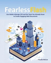 Fearless Flash: Use Adobe InDesign CS5 and the Tools You Already Know to Create Engaging Web Documents ebook by McCue, Claudia