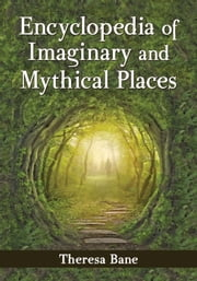 Encyclopedia of Imaginary and Mythical Places ebook by Theresa Bane
