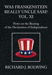 Was Frankenstein Really Uncle Sam? Vol XI - Notes on the Bearing of the Declaration of Independence ebook by Richard J. Rolwing