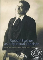 Rudolf Steiner as a Spiritual Teacher: From Recollections of Those Who Knew Him ebook by Peter Selg