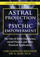 Astral Projection for Psychic Empowerment: The Out-of-Body Experience, Astral Powers, and their Practical Application - The Out-of-Body Experience, Astral Powers, and their Practical Application ebook by Carl Llewellyn Weschcke, Joe H. Slate PhD