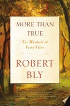 More Than True - The Wisdom of Fairy Tales ebook by Robert Bly