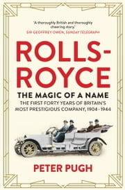 Rolls-Royce: The Magic of a Name: The First Forty Years of Britain's Most Prestigious Company ebook by Peter Pugh