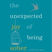 The Unexpected Joy of Being Sober - Discovering a happy, healthy, wealthy alcohol-free life audiobook by Catherine Gray