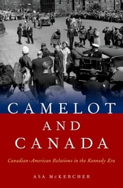 Camelot and Canada - Canadian-American Relations in the Kennedy Era ebook by Asa McKercher