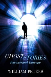 Ghost Stories - Paranormal Entropy ebook by William Peters