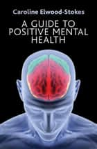 A Guide To Positive Mental Health ebook by Caroline Elwood-Stokes