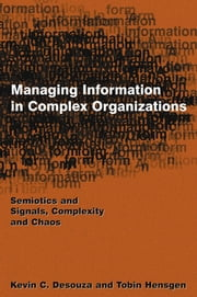 Managing Information in Complex Organizations - Semiotics and Signals, Complexity and Chaos ebook by Kevin C. Desouza,Tobin Hensgen