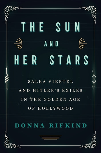 The Sun and Her Stars - Salka Viertel and Hitler's Exiles in the Golden Age of Hollywood eBook by Donna Rifkind