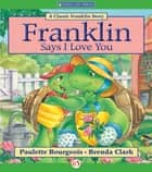 Franklin Says I Love You ebook by Paulette Bourgeois,Brenda Clark