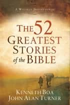 The 52 Greatest Stories of the Bible - A Weekly Devotional eBook by Kenneth Boa, John Alan Turner